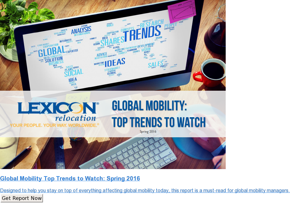 Global Mobility Top Trends to Watch: Spring 2016  Designed to help you stay on top of everything affecting global mobility  today, this report is a must-read for global mobility managers. Get Report Now
