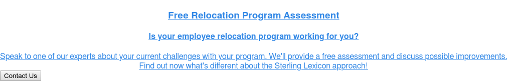 Free Relocation Program Assessment  Is your employee relocation program working for you?  Speak to one of our experts about your current challenges with your program.  We'll provide a free assessment and discuss possible improvements.  Find out now what's different about the Sterling Lexicon approach! Contact Us