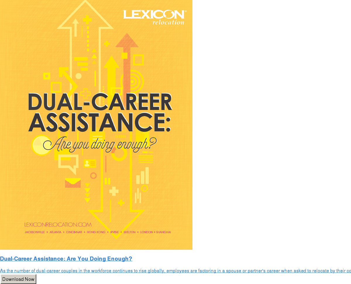 Dual-Career Assistance: Are You Doing Enough?  As the number of dual-career couples in the workforce continues to rise  globally, employees are factoring in a spouse or partner's career when asked to  relocate by their company. Does your policy take this into account? Should it? Download Now